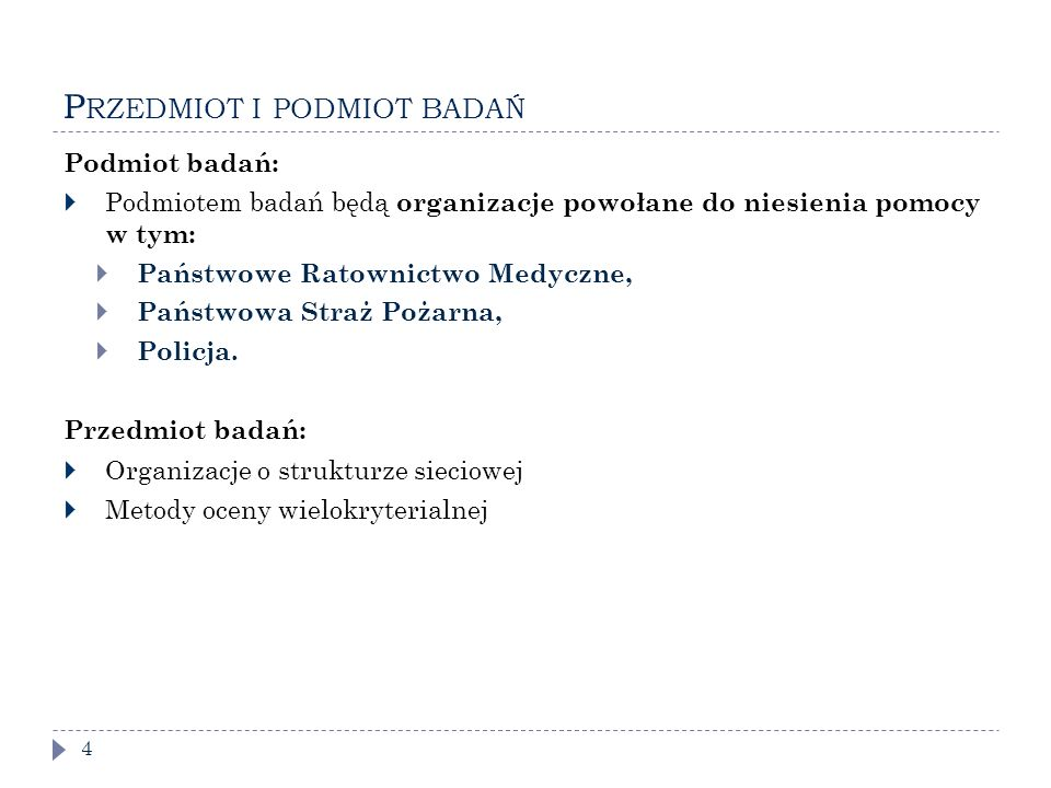 P RZEDMIOT I PODMIOT BADAŃ 4 Podmiot badań:  Podmiotem badań będą organizacje powołane do niesienia pomocy w tym:  Państwowe Ratownictwo Medyczne,  Państwowa Straż Pożarna,  Policja.