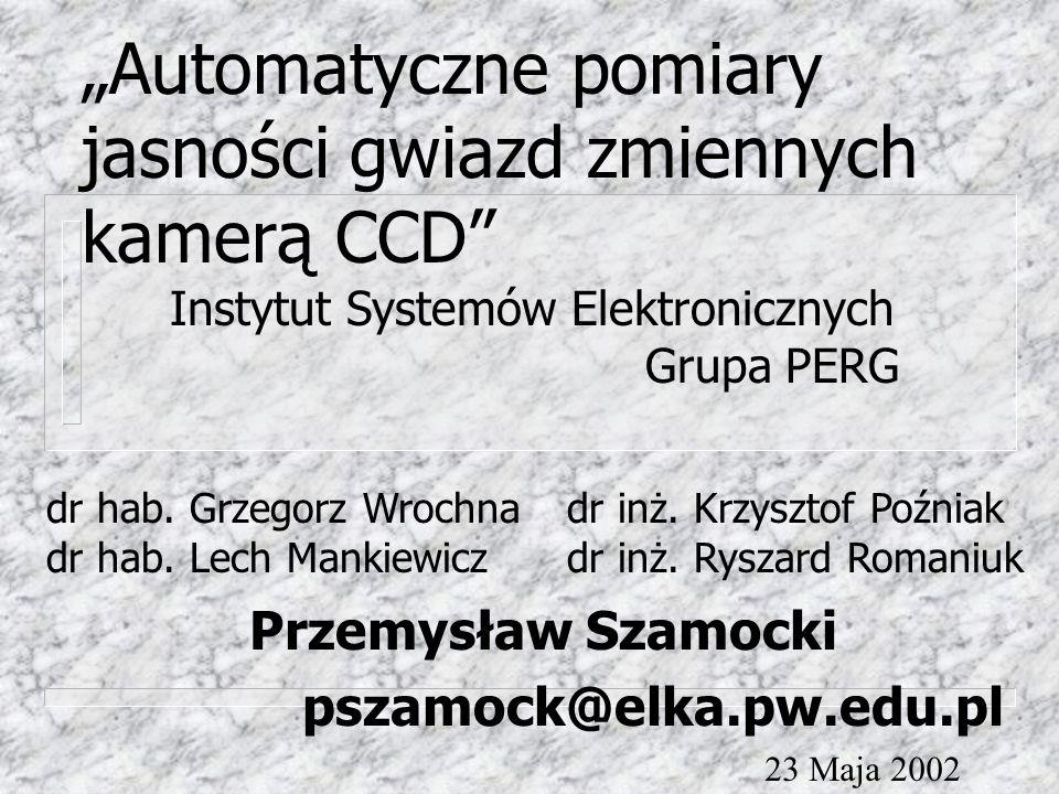 """""""Automatyczne pomiary jasności gwiazd zmiennych kamerą CCD Przemysław Szamocki pszamock@elka.pw.edu.pl Instytut Systemów Elektronicznych Grupa PERG dr inż."""