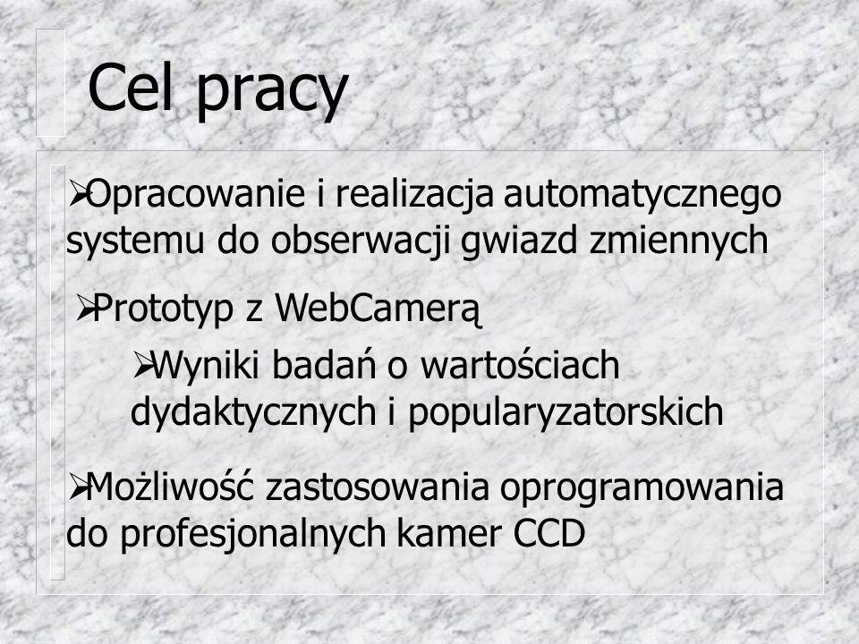 Cel pracy  Wyniki badań o wartościach dydaktycznych i popularyzatorskich  Opracowanie i realizacja automatycznego systemu do obserwacji gwiazd zmiennych  Prototyp z WebCamerą  Możliwość zastosowania oprogramowania do profesjonalnych kamer CCD