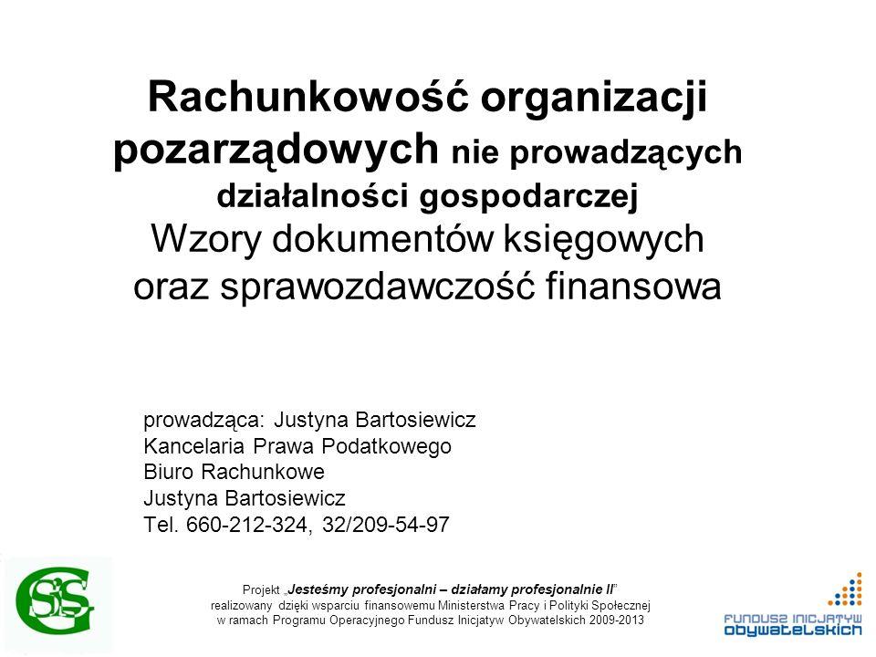 """Projekt """" Jesteśmy profesjonalni – działamy profesjonalnie II realizowany dzięki wsparciu finansowemu Ministerstwa Pracy i Polityki Społecznej w ramach Programu Operacyjnego Fundusz Inicjatyw Obywatelskich 2009-2013 Rachunkowość organizacji pozarządowych nie prowadzących działalności gospodarczej Wzory dokumentów księgowych oraz sprawozdawczość finansowa prowadząca: Justyna Bartosiewicz Kancelaria Prawa Podatkowego Biuro Rachunkowe Justyna Bartosiewicz Tel."""