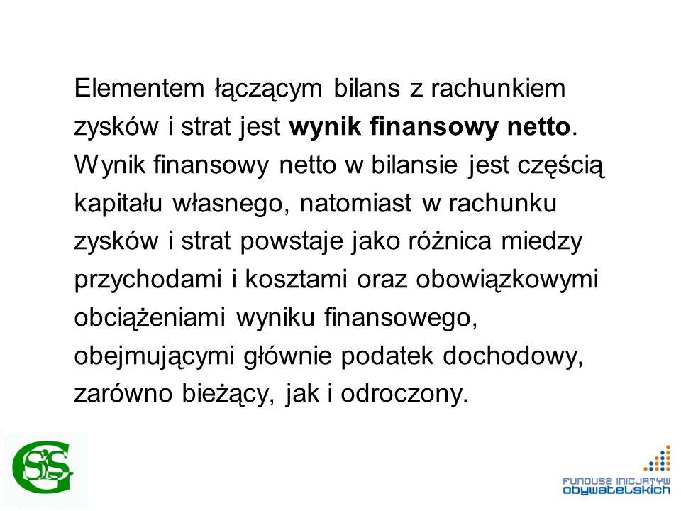 Elementem łączącym bilans z rachunkiem zysków i strat jest wynik finansowy netto. Wynik finansowy netto w bilansie jest częścią kapitału własnego, nat
