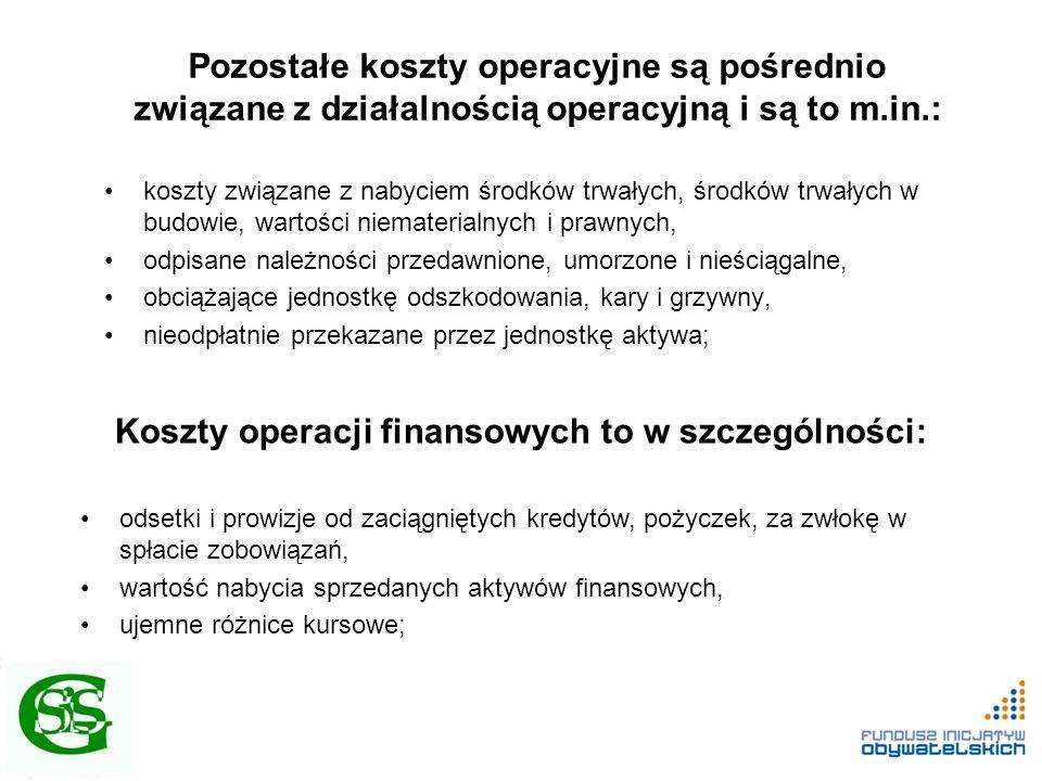 Pozostałe koszty operacyjne są pośrednio związane z działalnością operacyjną i są to m.in.: koszty związane z nabyciem środków trwałych, środków trwałych w budowie, wartości niematerialnych i prawnych, odpisane należności przedawnione, umorzone i nieściągalne, obciążające jednostkę odszkodowania, kary i grzywny, nieodpłatnie przekazane przez jednostkę aktywa; Koszty operacji finansowych to w szczególności: odsetki i prowizje od zaciągniętych kredytów, pożyczek, za zwłokę w spłacie zobowiązań, wartość nabycia sprzedanych aktywów finansowych, ujemne różnice kursowe;