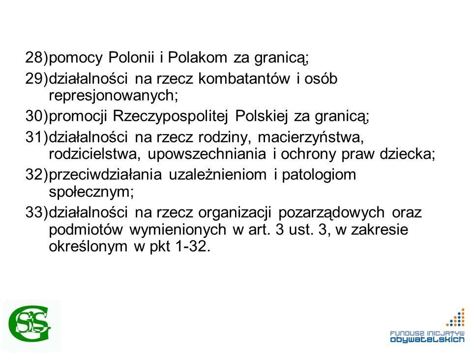 28)pomocy Polonii i Polakom za granicą; 29)działalności na rzecz kombatantów i osób represjonowanych; 30)promocji Rzeczypospolitej Polskiej za granicą; 31)działalności na rzecz rodziny, macierzyństwa, rodzicielstwa, upowszechniania i ochrony praw dziecka; 32)przeciwdziałania uzależnieniom i patologiom społecznym; 33)działalności na rzecz organizacji pozarządowych oraz podmiotów wymienionych w art.