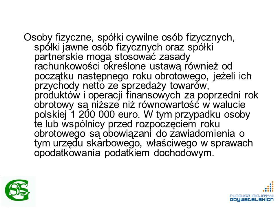 Osoby fizyczne, spółki cywilne osób fizycznych, spółki jawne osób fizycznych oraz spółki partnerskie mogą stosować zasady rachunkowości określone ustawą również od początku następnego roku obrotowego, jeżeli ich przychody netto ze sprzedaży towarów, produktów i operacji finansowych za poprzedni rok obrotowy są niższe niż równowartość w walucie polskiej 1 200 000 euro.