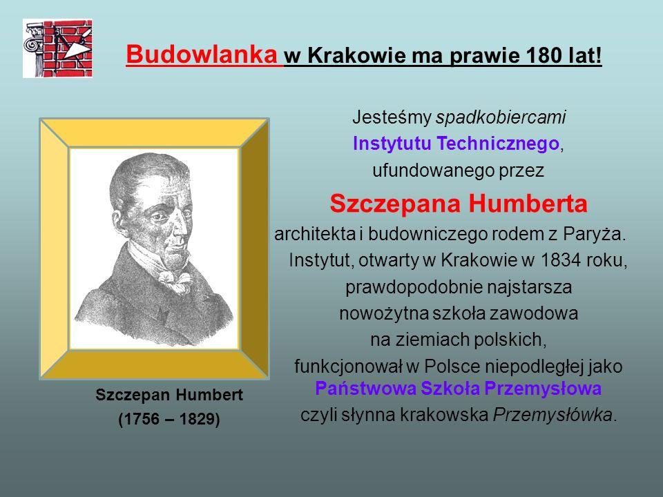Budowlanka w Krakowie ma prawie 180 lat! Szczepan Humbert (1756 – 1829) Jesteśmy spadkobiercami Instytutu Technicznego, ufundowanego przez Szczepana H