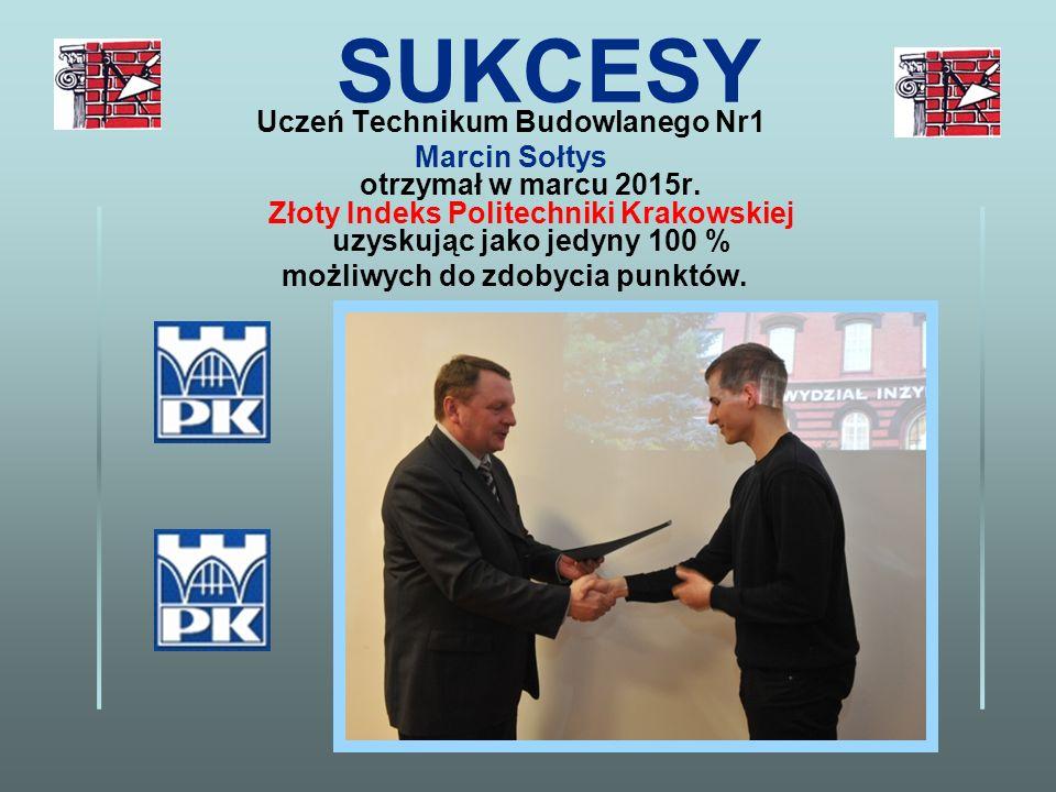 SUKCESY Uczeń Technikum Budowlanego Nr1 Marcin Sołtys otrzymał w marcu 2015r. Złoty Indeks Politechniki Krakowskiej uzyskując jako jedyny 100 % możliw