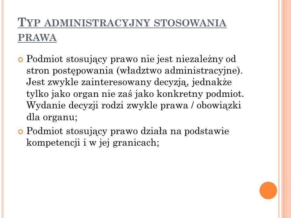 T YP ADMINISTRACYJNY STOSOWANIA PRAWA Podmiot stosujący prawo nie jest niezależny od stron postępowania (władztwo administracyjne).