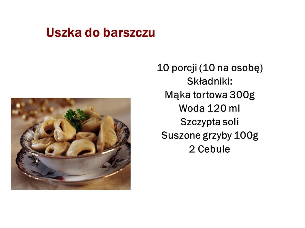 Uszka do barszczu 10 porcji (10 na osobę) Składniki: Mąka tortowa 300g Woda 120 ml Szczypta soli Suszone grzyby 100g 2 Cebule