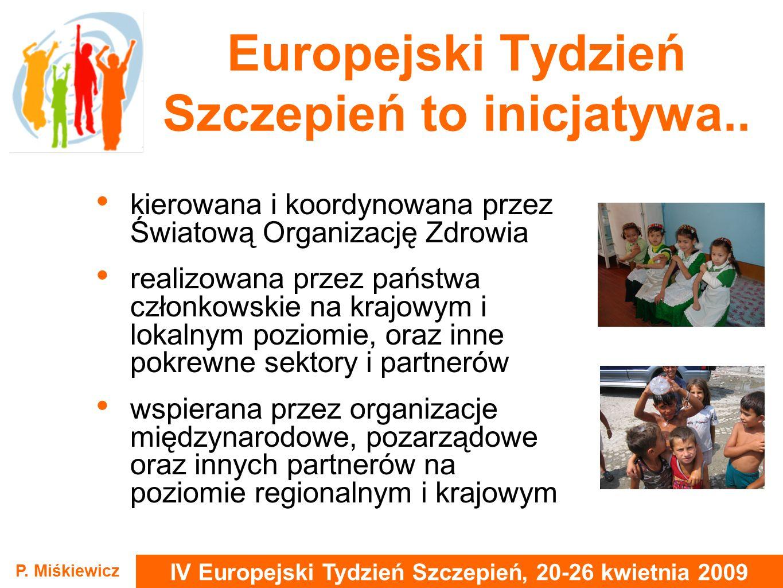 IV Europejski Tydzień Szczepień, 20-26 kwietnia 2009 P. Miśkiewicz Europejski Tydzień Szczepień to inicjatywa.. kierowana i koordynowana przez Światow