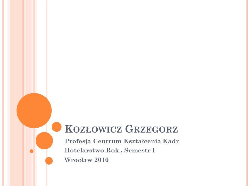 K OZŁOWICZ G RZEGORZ Profesja Centrum Kształcenia Kadr Hotelarstwo Rok, Semestr I Wrocław 2010