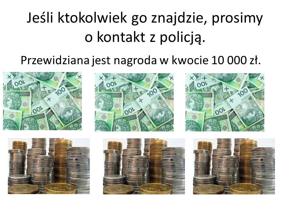 Jeśli ktokolwiek go znajdzie, prosimy o kontakt z policją. Przewidziana jest nagroda w kwocie 10 000 zł.