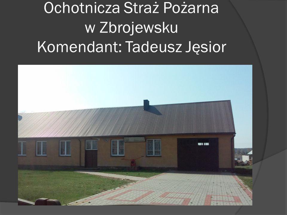Ochotnicza Straż Pożarna w Zbrojewsku Komendant: Tadeusz Jęsior