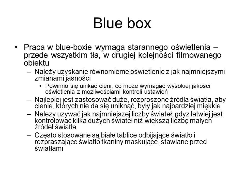Blue box Praca w blue-boxie wymaga starannego oświetlenia – przede wszystkim tła, w drugiej kolejności filmowanego obiektu –Należy uzyskanie równomierne oświetlenie z jak najmniejszymi zmianami jasności Powinno się unikać cieni, co może wymagać wysokiej jakości oświetlenia z możliwościami kontroli ustawień –Najlepiej jest zastosować duże, rozproszone źródła światła, aby cienie, których nie da się uniknąć, były jak najbardziej miękkie –Należy używać jak najmniejszej liczby świateł, gdyż łatwiej jest kontrolować kilka dużych świateł niż większą liczbę małych źródeł światła –Często stosowane są białe tablice odbijające światło i rozpraszające światło tkaniny maskujące, stawiane przed światłami