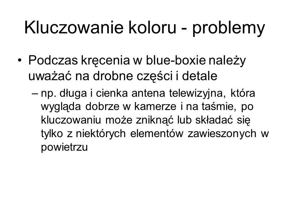 Kluczowanie koloru - problemy Podczas kręcenia w blue-boxie należy uważać na drobne części i detale –np.