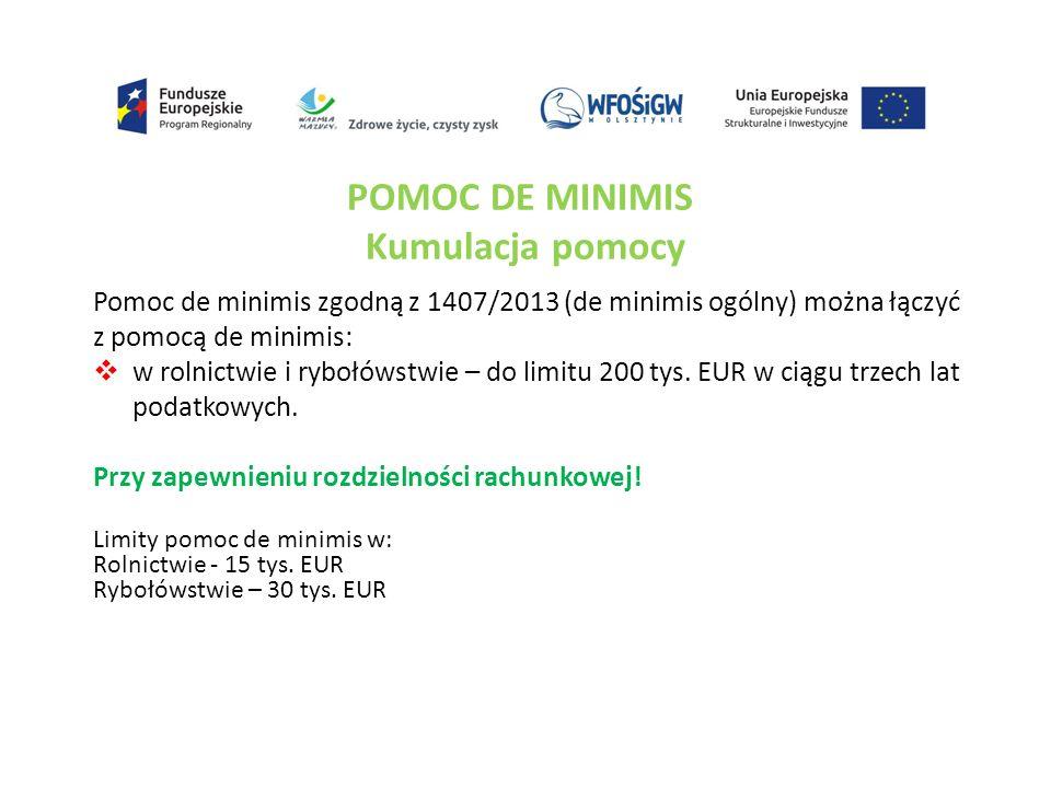 POMOC DE MINIMIS Kumulacja pomocy Pomoc de minimis zgodną z 1407/2013 (de minimis ogólny) można łączyć z pomocą de minimis:  w rolnictwie i rybołówstwie – do limitu 200 tys.