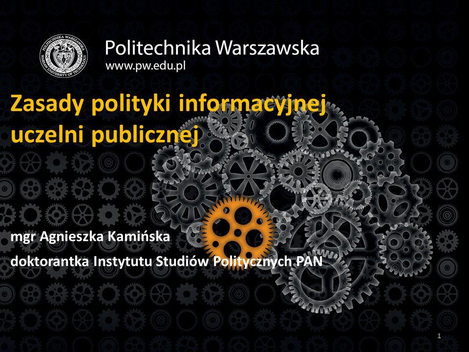 Zasady polityki informacyjnej uczelni publicznej mgr Agnieszka Kamińska doktorantka Instytutu Studiów Politycznych PAN 1