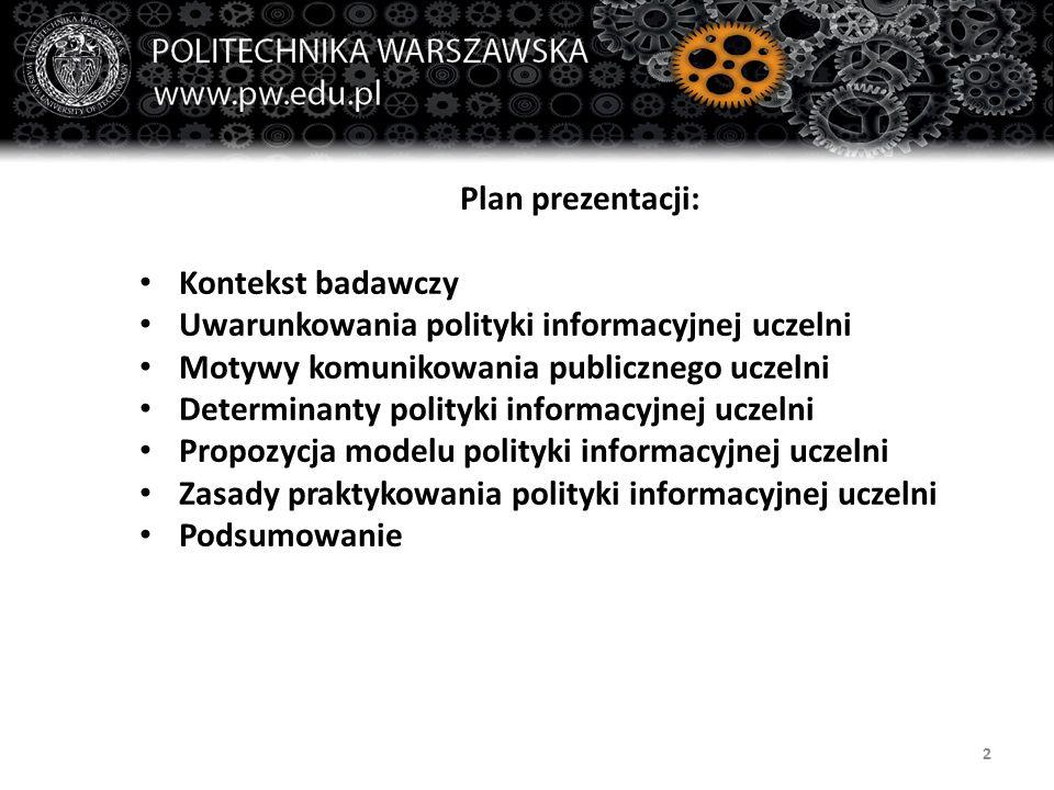 2 Plan prezentacji: Kontekst badawczy Uwarunkowania polityki informacyjnej uczelni Motywy komunikowania publicznego uczelni Determinanty polityki info