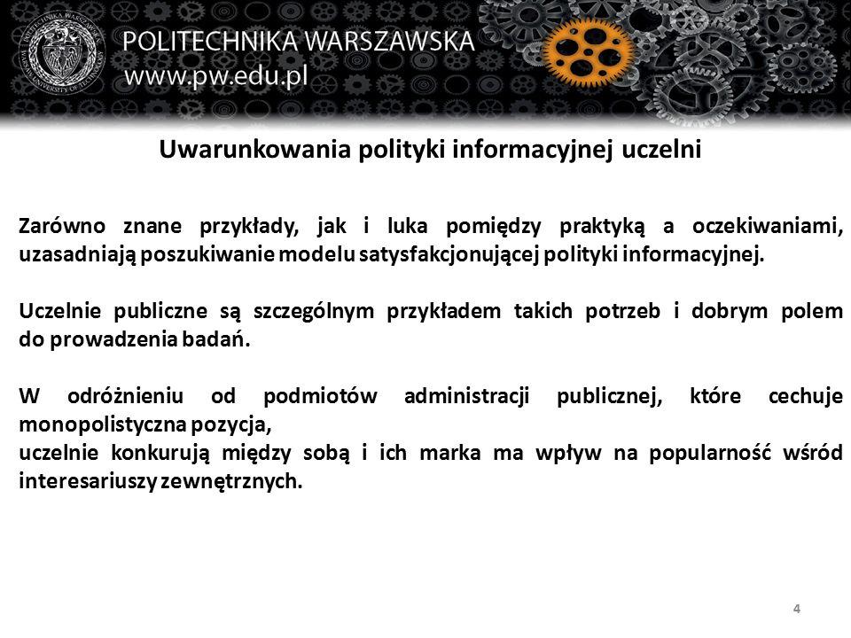 4 Uwarunkowania polityki informacyjnej uczelni Zarówno znane przykłady, jak i luka pomiędzy praktyką a oczekiwaniami, uzasadniają poszukiwanie modelu satysfakcjonującej polityki informacyjnej.