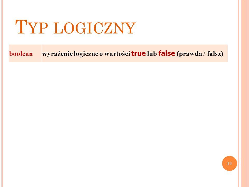 T YP LOGICZNY boolean wyrażenie logiczne o wartości true lub false (prawda / fałsz) 11
