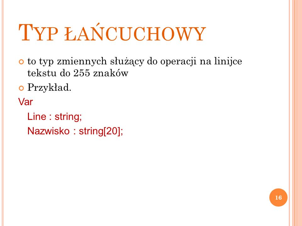 T YP ŁAŃCUCHOWY to typ zmiennych służący do operacji na linijce tekstu do 255 znaków Przykład. Var Line : string; Nazwisko : string[20]; 16