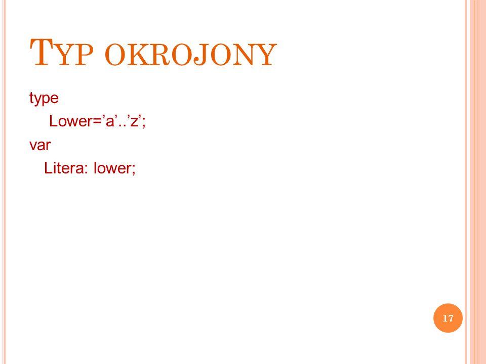 T YP OKROJONY type Lower='a'..'z'; var Litera: lower; 17