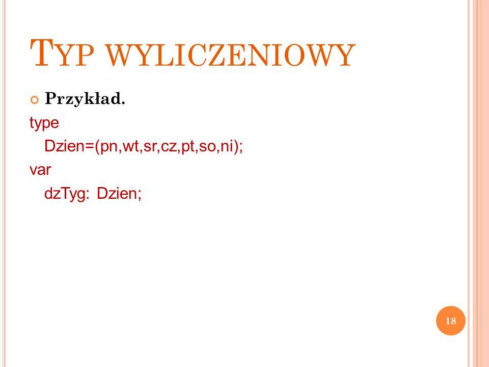 T YP WYLICZENIOWY Przykład. type Dzien=(pn,wt,sr,cz,pt,so,ni); var dzTyg: Dzien; 18