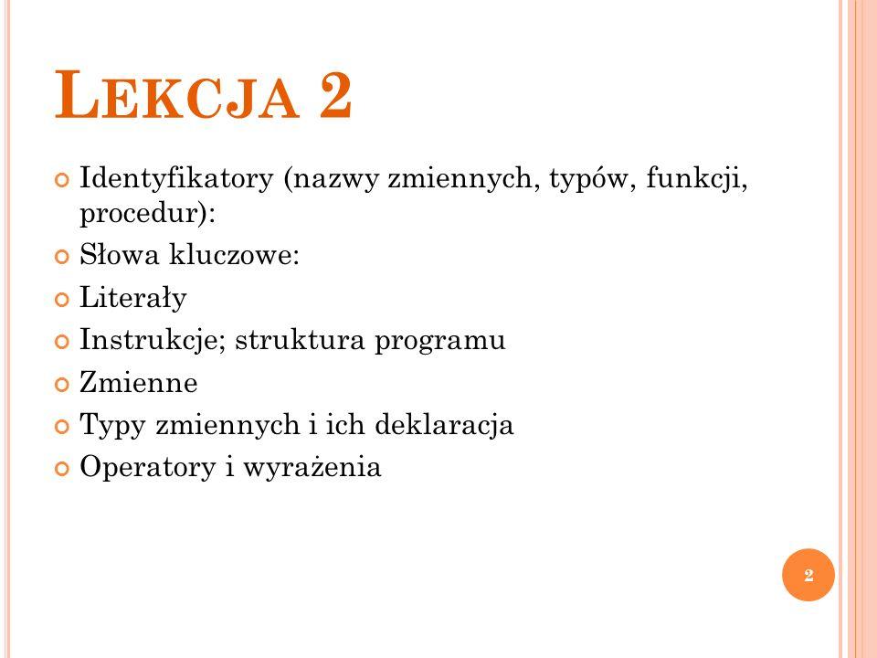L EKCJA 2 Identyfikatory (nazwy zmiennych, typów, funkcji, procedur): Słowa kluczowe: Literały Instrukcje; struktura programu Zmienne Typy zmiennych i ich deklaracja Operatory i wyrażenia 2