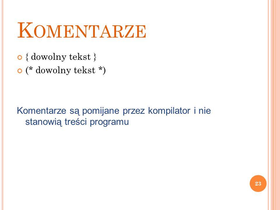 K OMENTARZE { dowolny tekst } (* dowolny tekst *) Komentarze są pomijane przez kompilator i nie stanowią treści programu 23