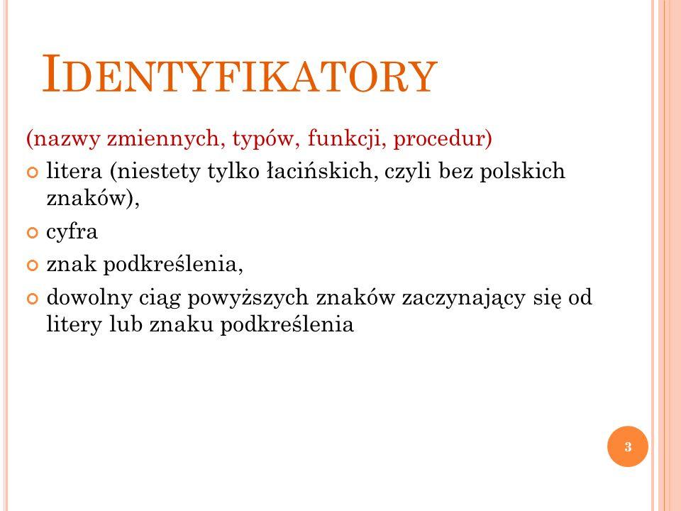 I DENTYFIKATORY (nazwy zmiennych, typów, funkcji, procedur) litera (niestety tylko łacińskich, czyli bez polskich znaków), cyfra znak podkreślenia, dowolny ciąg powyższych znaków zaczynający się od litery lub znaku podkreślenia 3