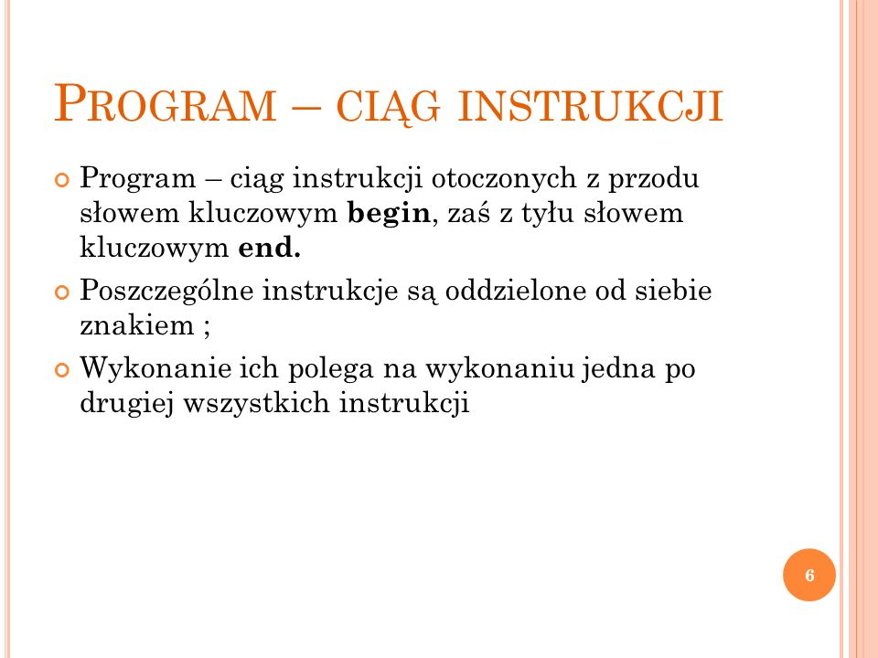 P ROGRAM – CIĄG INSTRUKCJI Program – ciąg instrukcji otoczonych z przodu słowem kluczowym begin, zaś z tyłu słowem kluczowym end. Poszczególne instruk