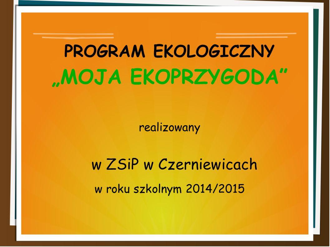 """PROGRAM EKOLOGICZNY """"MOJA EKOPRZYGODA realizowany w ZSiP w Czerniewicach w roku szkolnym 2014/2015"""