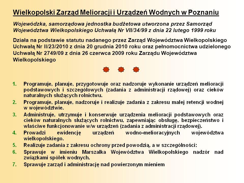 Wielkopolski Zarząd Melioracji i Urządzeń Wodnych w Poznaniu Wojewódzka, samorządowa jednostka budżetowa utworzona przez Samorząd Województwa Wielkopolskiego Uchwałą Nr VII/34/99 z dnia 22 lutego 1999 roku Działa na podstawie statutu nadanego przez Zarząd Województwa Wielkopolskiego Uchwałą Nr II/23/2010 z dnia 20 grudnia 2010 roku oraz pełnomocnictwa udzielonego Uchwałą Nr 2749/09 z dnia 26 czerwca 2009 roku Zarządu Województwa Wielkopolskiego