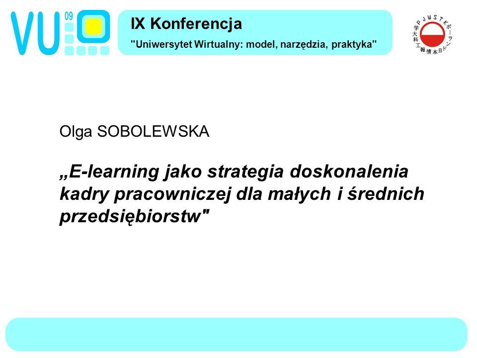 """IX Konferencja Uniwersytet Wirtualny: model, narzędzia, praktyka Olga SOBOLEWSKA """"E-learning jako strategia doskonalenia kadry pracowniczej dla małych i średnich przedsiębiorstw"""