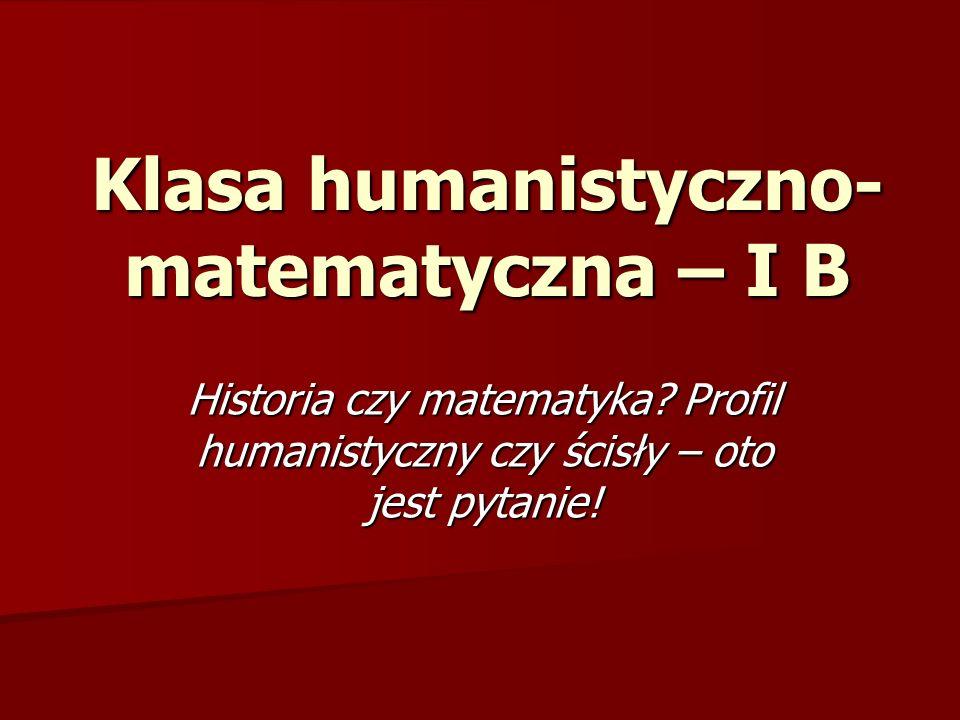 Klasa humanistyczno- matematyczna – I B Historia czy matematyka.