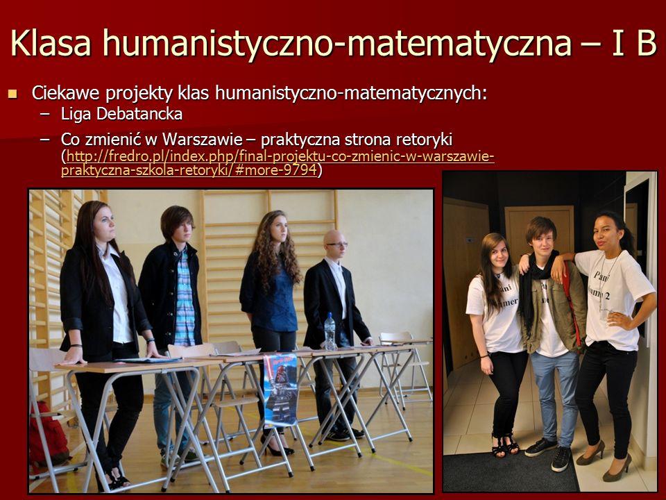 Klasa humanistyczno-matematyczna – I B Ciekawe projekty klas humanistyczno-matematycznych: Ciekawe projekty klas humanistyczno-matematycznych: –Liga Debatancka –Co zmienić w Warszawie – praktyczna strona retoryki (http://fredro.pl/index.php/final-projektu-co-zmienic-w-warszawie- praktyczna-szkola-retoryki/#more-9794) http://fredro.pl/index.php/final-projektu-co-zmienic-w-warszawie- praktyczna-szkola-retoryki/#more-9794http://fredro.pl/index.php/final-projektu-co-zmienic-w-warszawie- praktyczna-szkola-retoryki/#more-9794
