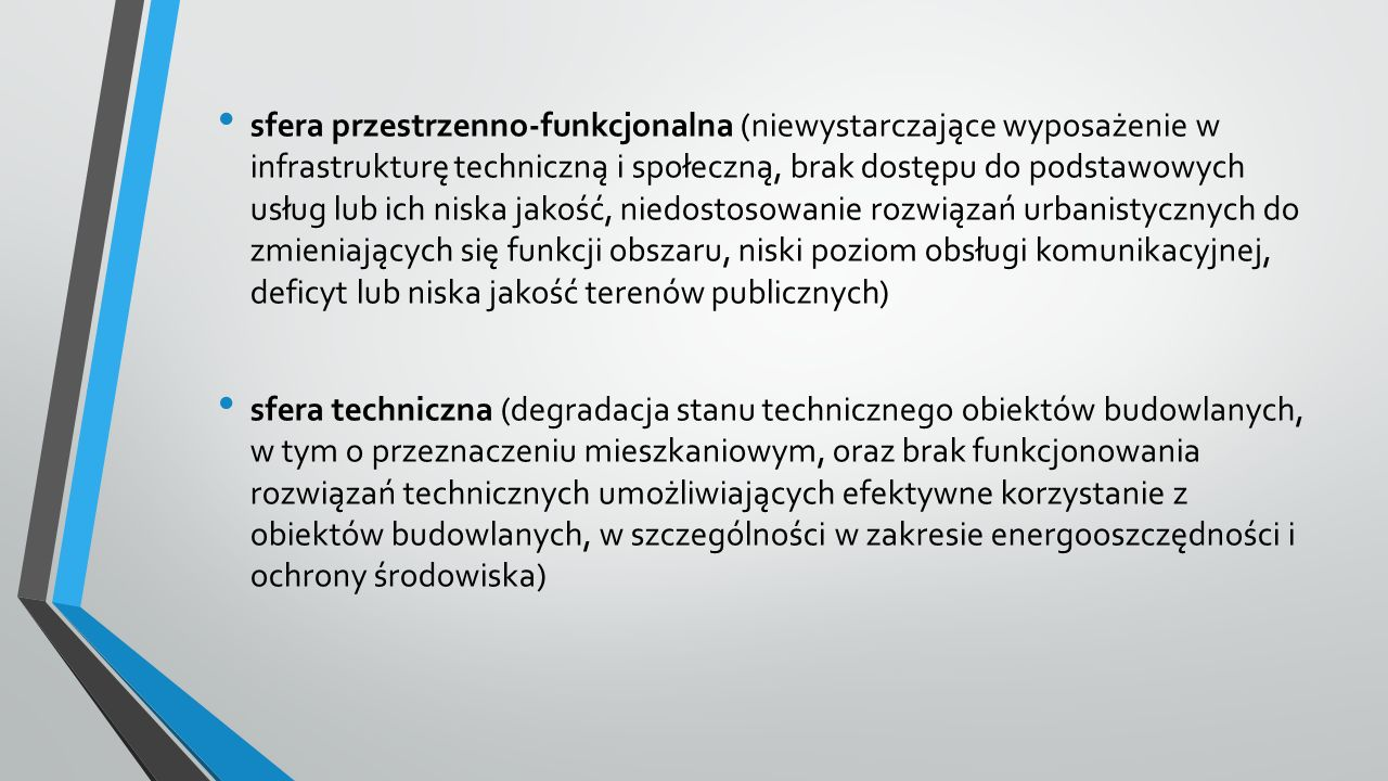 sfera przestrzenno-funkcjonalna (niewystarczające wyposażenie w infrastrukturę techniczną i społeczną, brak dostępu do podstawowych usług lub ich niska jakość, niedostosowanie rozwiązań urbanistycznych do zmieniających się funkcji obszaru, niski poziom obsługi komunikacyjnej, deficyt lub niska jakość terenów publicznych) sfera techniczna (degradacja stanu technicznego obiektów budowlanych, w tym o przeznaczeniu mieszkaniowym, oraz brak funkcjonowania rozwiązań technicznych umożliwiających efektywne korzystanie z obiektów budowlanych, w szczególności w zakresie energooszczędności i ochrony środowiska)