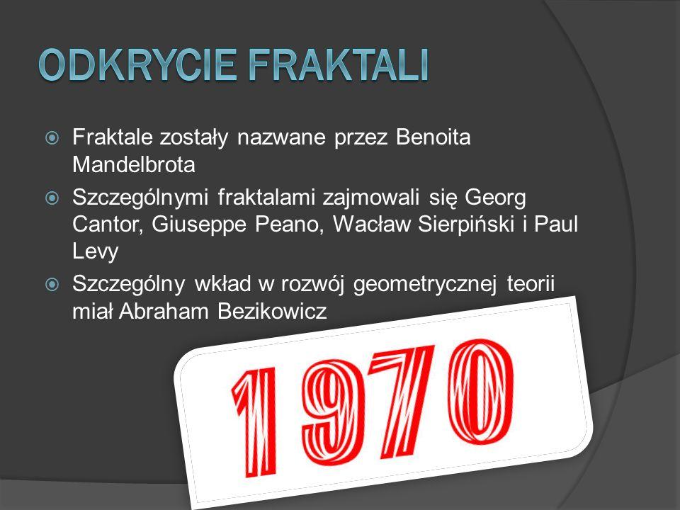  Fraktale zostały nazwane przez Benoita Mandelbrota  Szczególnymi fraktalami zajmowali się Georg Cantor, Giuseppe Peano, Wacław Sierpiński i Paul Levy  Szczególny wkład w rozwój geometrycznej teorii miał Abraham Bezikowicz