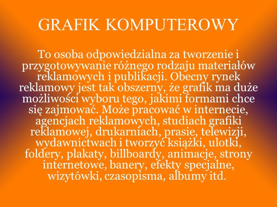 GRAFIK KOMPUTEROWY To osoba odpowiedzialna za tworzenie i przygotowywanie różnego rodzaju materiałów reklamowych i publikacji.