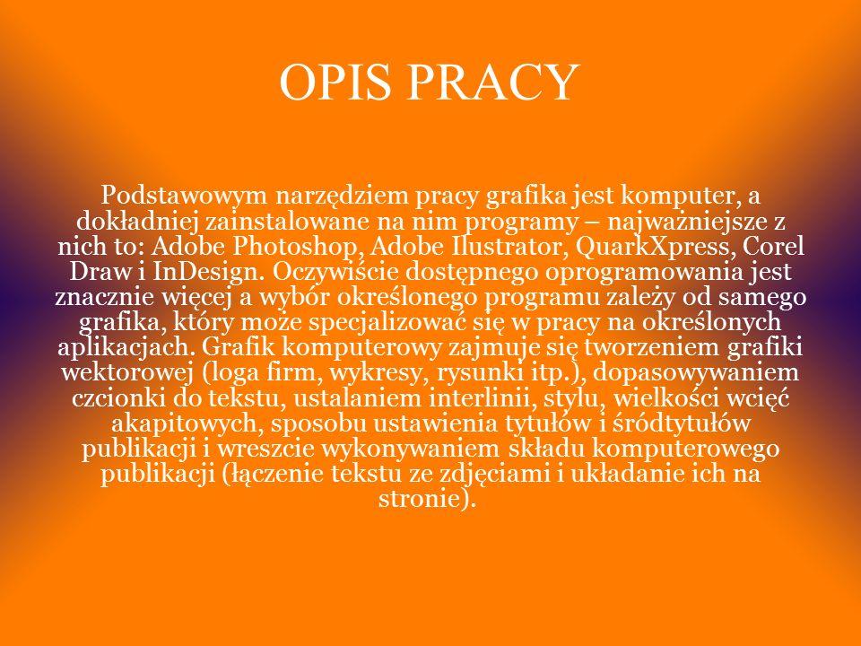 OPIS PRACY Podstawowym narzędziem pracy grafika jest komputer, a dokładniej zainstalowane na nim programy – najważniejsze z nich to: Adobe Photoshop, Adobe Ilustrator, QuarkXpress, Corel Draw i InDesign.