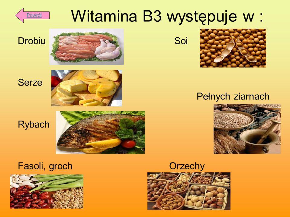 Witamina B3 występuje w : Drobiu Soi Serze Pełnych ziarnach Rybach Fasoli, groch Orzechy Powrót