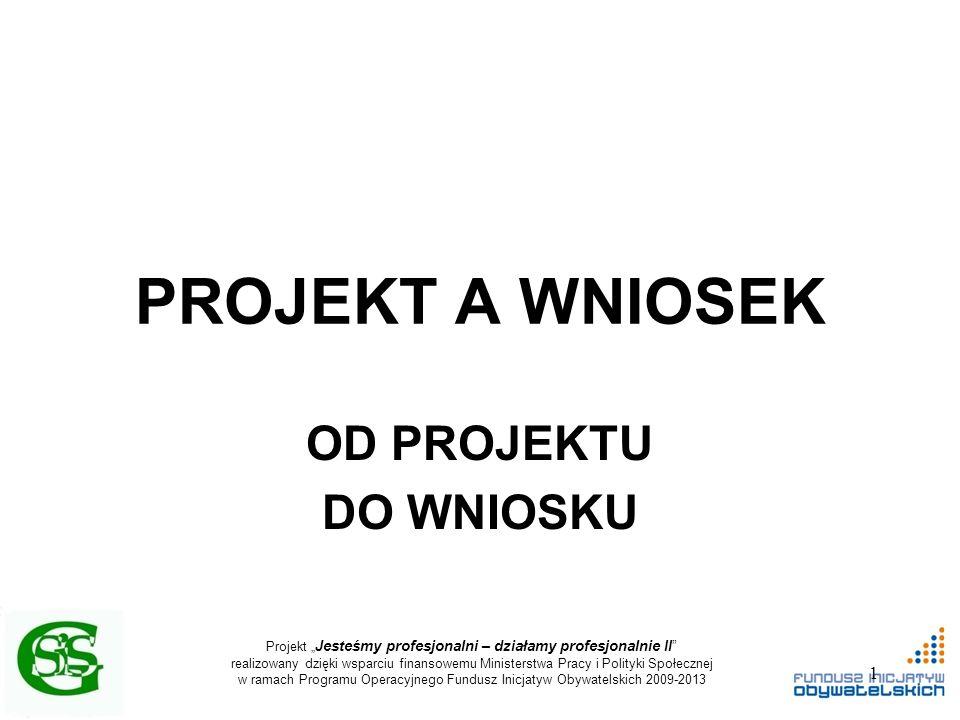 """Projekt """" Jesteśmy profesjonalni – działamy profesjonalnie II realizowany dzięki wsparciu finansowemu Ministerstwa Pracy i Polityki Społecznej w ramach Programu Operacyjnego Fundusz Inicjatyw Obywatelskich 2009-2013 PROJEKT A WNIOSEK OD PROJEKTU DO WNIOSKU 1"""