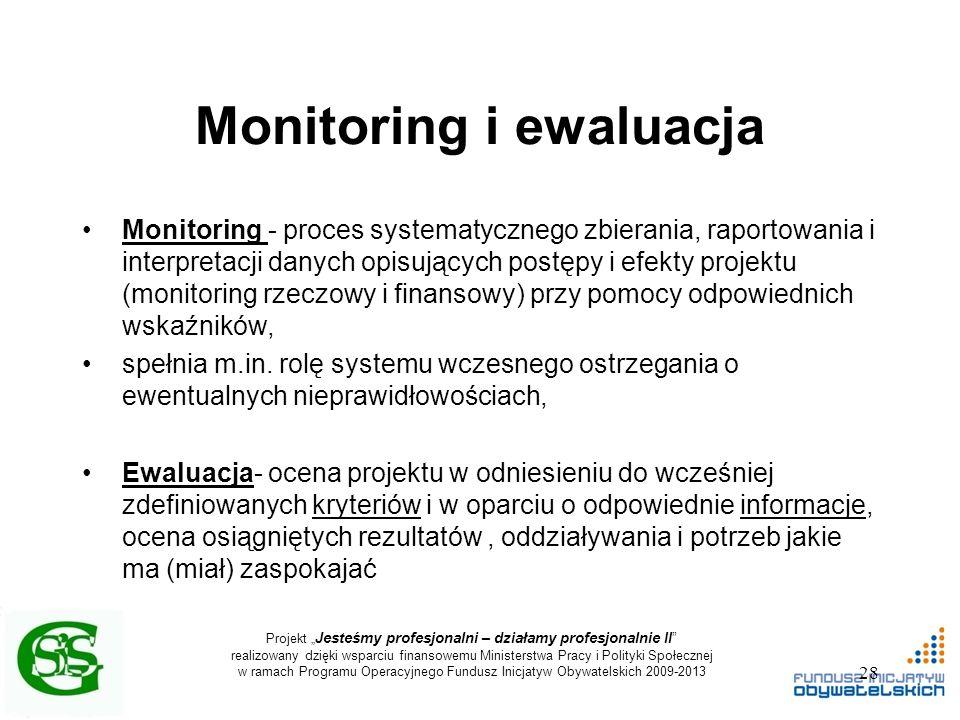 """Projekt """" Jesteśmy profesjonalni – działamy profesjonalnie II realizowany dzięki wsparciu finansowemu Ministerstwa Pracy i Polityki Społecznej w ramach Programu Operacyjnego Fundusz Inicjatyw Obywatelskich 2009-2013 Monitoring i ewaluacja Monitoring - proces systematycznego zbierania, raportowania i interpretacji danych opisujących postępy i efekty projektu (monitoring rzeczowy i finansowy) przy pomocy odpowiednich wskaźników, spełnia m.in."""