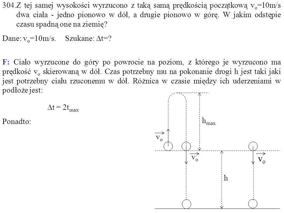 304.Z tej samej wysokości wyrzucono z taką samą prędkością początkową v o =10m/s dwa ciała - jedno pionowo w dół, a drugie pionowo w górę.