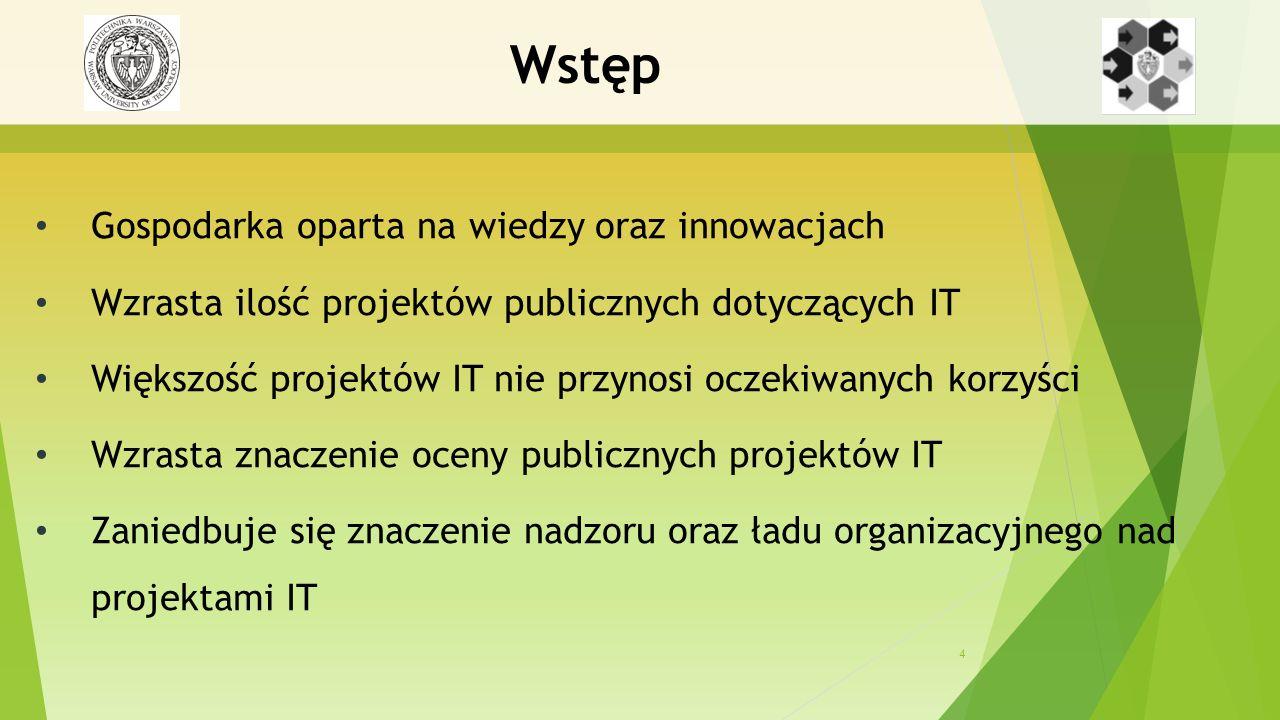 4 Wstęp Gospodarka oparta na wiedzy oraz innowacjach Wzrasta ilość projektów publicznych dotyczących IT Większość projektów IT nie przynosi oczekiwanych korzyści Wzrasta znaczenie oceny publicznych projektów IT Zaniedbuje się znaczenie nadzoru oraz ładu organizacyjnego nad projektami IT