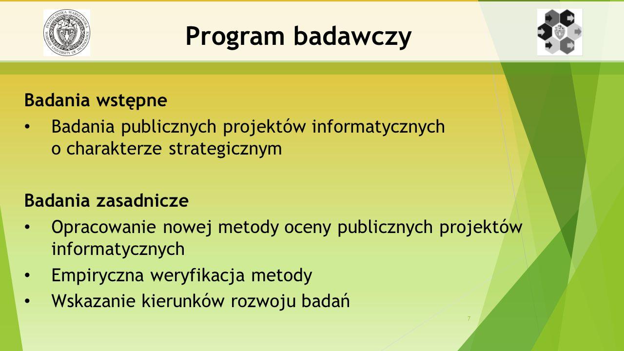 7 Badania wstępne Badania publicznych projektów informatycznych o charakterze strategicznym Badania zasadnicze Opracowanie nowej metody oceny publicznych projektów informatycznych Empiryczna weryfikacja metody Wskazanie kierunków rozwoju badań Program badawczy