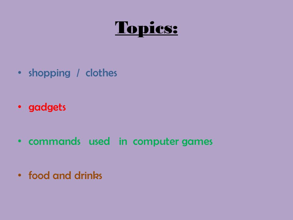 Topics: shopping / clothes gadgets commands used in computer games food and drinks