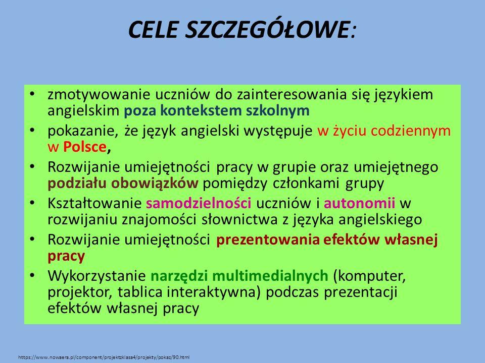 CELE SZCZEGÓŁOWE: zmotywowanie uczniów do zainteresowania się językiem angielskim poza kontekstem szkolnym pokazanie, że język angielski występuje w życiu codziennym w Polsce, Rozwijanie umiejętności pracy w grupie oraz umiejętnego podziału obowiązków pomiędzy członkami grupy Kształtowanie samodzielności uczniów i autonomii w rozwijaniu znajomości słownictwa z języka angielskiego Rozwijanie umiejętności prezentowania efektów własnej pracy Wykorzystanie narzędzi multimedialnych (komputer, projektor, tablica interaktywna) podczas prezentacji efektów własnej pracy https://www.nowaera.pl/component/projektzklasa4/projekty/pokaz/90.html