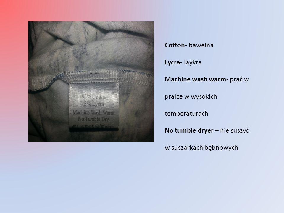 Cotton- bawełna Lycra- laykra Machine wash warm- prać w pralce w wysokich temperaturach No tumble dryer – nie suszyć w suszarkach bębnowych