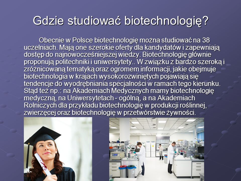 Gdzie studiować biotechnologię? Obecnie w Polsce biotechnologię można studiować na 38 uczelniach. Mają one szerokie oferty dla kandydatów i zapewniają