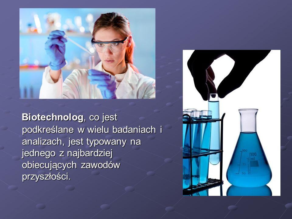 Biotechnolog, co jest podkreślane w wielu badaniach i analizach, jest typowany na jednego z najbardziej obiecujących zawodów przyszłości. Biotechnolog